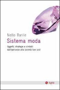 Libro Sistema moda. Oggetti, strategie e simboli: dall'iperlusso alla società low cost Nello Barile