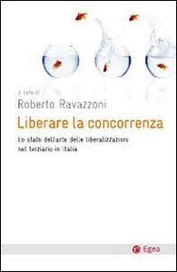Foto Cover di Liberare la concorrenza. Lo stato dell'arte delle liberalizzazioni del terziario in Italia, Libro di  edito da EGEA