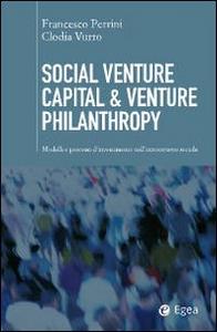 Libro Social venture capital & venture philantropy. Modelli e processi d'investimento nell'innovazione sociale Francesco Perrini , Clodia Vurro
