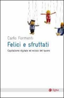 Felici e sfruttati. Capitalismo digitale ed eclissi del lavoro - Carlo Formenti - copertina