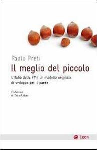 Libro Il meglio del piccolo. L'Italia delle PMI: un modello originale di sviluppo per il Paese Paolo Preti