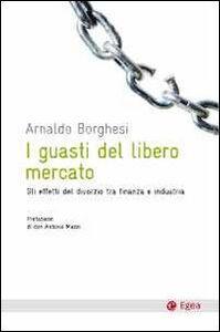 Foto Cover di I guasti del libero mercato. Gli effetti del divorzio tra finanzia e industria, Libro di Arnaldo Borghesi, edito da EGEA