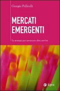 Libro Mercati emergenti. Le strategie per competere oltre confine Giorgio Pellicelli