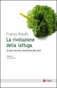 Libro La rivoluzione della lattuga. Si può riscrivere l'economia del cibo? Franca Roiatti