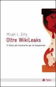 Libro Oltre Wikileaks. Il futuro del movimento per la trasparenza Micah L. Sifry