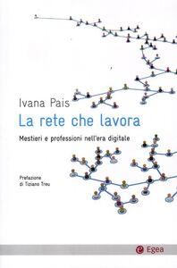 Libro La rete che lavora. Mestieri e professioni nell'era digitale Ivana Pais