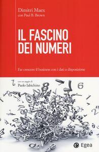 Foto Cover di Il fascino dei numeri. Far crescere il business utilizzando i dati a disposizione, Libro di Dimitri Maex,Paul Brown, edito da EGEA