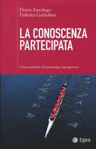 Libro La conoscenza partecipata. Nuove pratiche di knowledge management Dunia Astrologo , Federica Garbolino