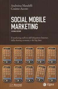 Libro Social mobile marketing. Il marketing nell'era dell'ubiquitous internet, della sharing economy e dei big data Andreina Mandelli , Cosimo Accoto