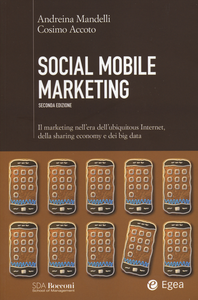 Libro Social mobile marketing. Il marketing nell'era dell'ubiquitous internet, della sharing economy e dei big data Andreina Mandelli , Cosimo Accoto