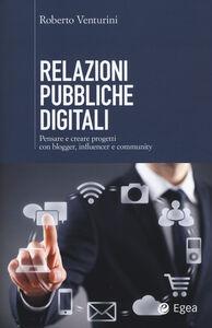 Libro Relazioni pubbliche digitali. Pensare e creare progetti con blogger, influencer e community Roberto Venturini