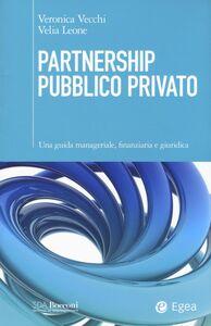 Libro Partnership pubblico privato. Una guida manageriale, finanziaria e giuridica Veronica Vecchi , Velia Leone
