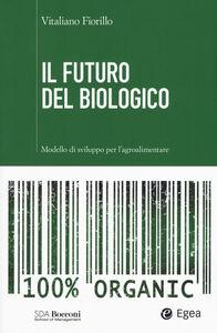 Libro Il futuro del biologico. Modello di sviluppo per l'agroalimentare Vitaliano Fiorillo