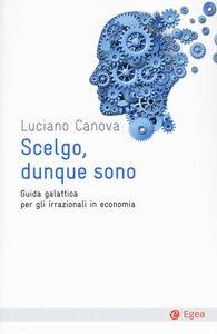 Libro Scelgo, dunque sono. Guida galattica per gli irrazionali in economia Luciano Canova