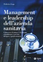 Management e leadership dell'azienda sanitaria. Conoscere il settore e il sistema, organizzare i servizi, dirigere i professionisti