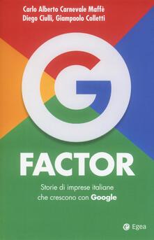 G factor. Storie di imprese italiane che crescono con Google - Carlo Alberto Carnevale Maffè,Diego Ciulli,Giampaolo Colletti - copertina