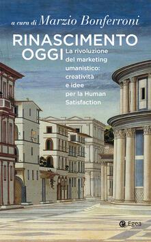 Rinascimento oggi. La rivoluzione del marketing umanistico: creatività e idee per la Human Satisfaction.pdf