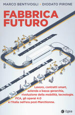 Fabbrica futuro. Lavoro, contratti smart, azienda a bassa gerarchia, rivoluzione della mobilità, tecnologie, FCA, gli operai 4.0 e l'Italia nell'era post-Marchionne