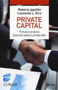 Private capital. Principi e pratiche di private equity e private debt - Roberto Ippolito,Leonardo Etro - copertina