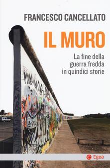Il muro. La fine della guerra fredda in quindici storie - Francesco Cancellato - copertina