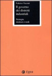 Libro Il governo dei distretti industriali. Strategie, strutture e ruoli Federico Visconti