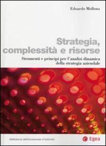 Libro Strategia, complessità e risorse. Strumenti e principi per l'analisi dinamica della strategia aziendale Edoardo Mollona