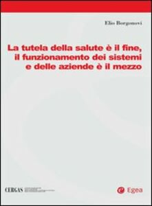 Libro La tutela della salute è il fine, il funzionamento dei sistemi e delle aziende è il mezzo Elio Borgonovi