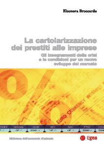 Libro Cartolarizzazione dei prestiti alle imprese. Gli insegnamenti della crisi e le condizioni per un nuovo sviluppo del mercato Eleonora Broccardo