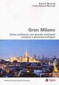 Foto Cover di Gran Milano. Come realizzare una grande metropoli europea e generare sviluppo, Libro di Francis Morandi,Carlo E. Morandi, edito da EGEA