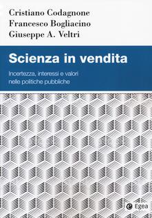 Scienza in vendita. Incertezza, interessi e valori nelle politiche pubbliche - Cristiano Codagnone,Francesco Bogliacino,Giuseppe A. Veltri - copertina