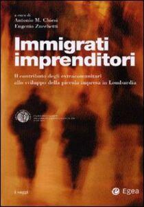 Libro Immigrati imprenditori. Il contributo degli extracomunitari allo sviluppo della piccola impresa in Lombardia