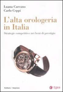 Libro L' alta orologeria in Italia. Strategie competitive nei beni di prestigio Luana Carcano , Carlo Ceppi