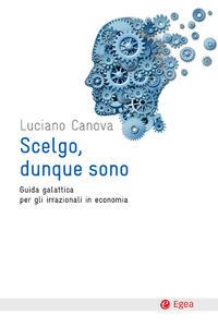 Scelgo, dunque sono. Guida galattica per gli irrazionali in economia - Luciano Canova - ebook