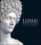 Luxus. Il piacere della vita nella Roma Imperiale