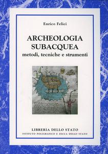 Libro Archeologia subacquea. Metodi, tecniche e strumenti Enrico Felici