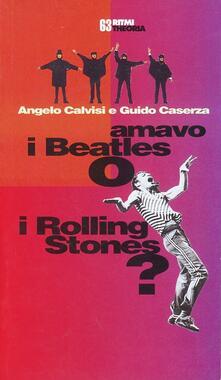Amavo i Beatles o i Rolling Stones? - Angelo Calvisi,Guido Caserza - copertina