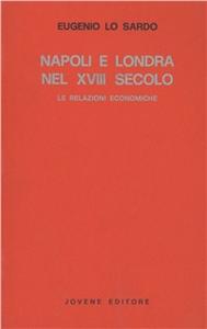 Libro Napoli e Londra nel XVIII secolo. Le relazioni economiche Eugenio Lo Sardo