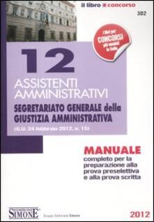 12 assistenti amministrativi. Segretariato generale della giustizia amministrativa. Manuale completo per la preparazione alla prova preselettiva ealla prova scritta.pdf