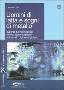Libro Uomini di latta e sogni di metallo. Cyborgs & cyberspaces: visioni, storie e pensieri dal mondo digitale anglofono Antonella Elia