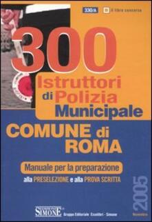 Trecento istruttori di polizia municipale. Comune di Roma. Manuale per la preparazione alla preselezione e alla prova scritta - copertina