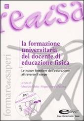 La formazione universitaria del docente di educazione fisica. Le nuove frontiere dell'educazione attraverso il corpo. Con CD-ROM
