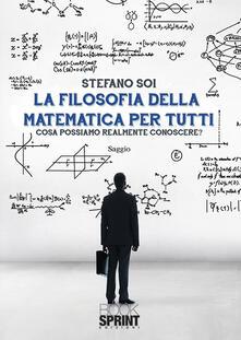 La filosofia della matematica per tutti. Cosa possiamo realmente conoscere? - Stefano Soi - copertina