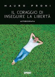 Il coraggio di inseguire la libertà - Mauro Proni - copertina