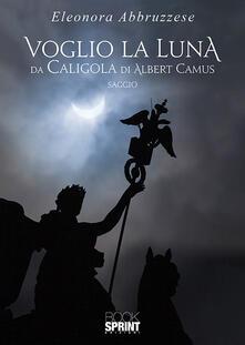 Voglio la Luna. Da Caligola di Albert Camus.pdf