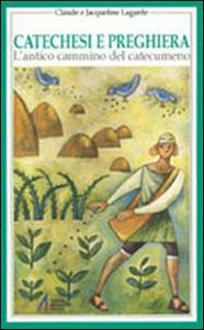 Libro Catechesi e preghiera. Un'educazione all'interiorità cristiana Claude Lagarde , Jacqueline Lagarde