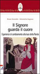 Libro Il Signore guarda il cuore. Esperienze di cambiamento alla luce della parola Bruno Secondin , Antonietta Augruso