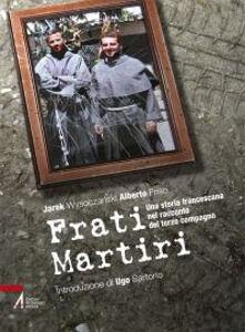 Libro Frati martiri. Una storia francescana nel racconto del terzo compagno Alberto Friso , Jarek Wysoczanski