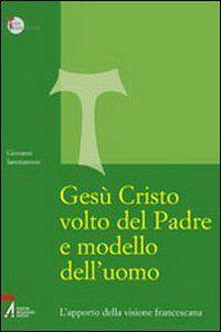 Gesù Cristo volto del Padre e modello dell'uomo. L'apporto della visione francescana