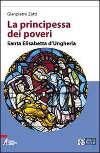La principessa dei poveri. Santa Elisabetta d'Ungheria. Ediz. a caratteri grandi