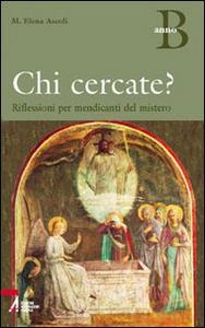 Libro Chi cercate? Riflessioni per mendicanti del mistero. Anno B M. Elena Ascoli